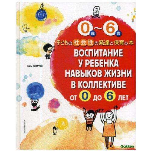 Купить Юкуми Э. Воспитание у ребенка навыков жизни в коллективе от 0 до 6 лет , ЭКСМО, Книги для родителей