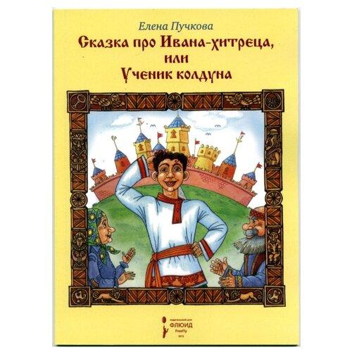 Купить Пучкова Е. Сказка про Ивана-хитреца, или Ученик колдуна , Флюид FreeFly, Детская художественная литература