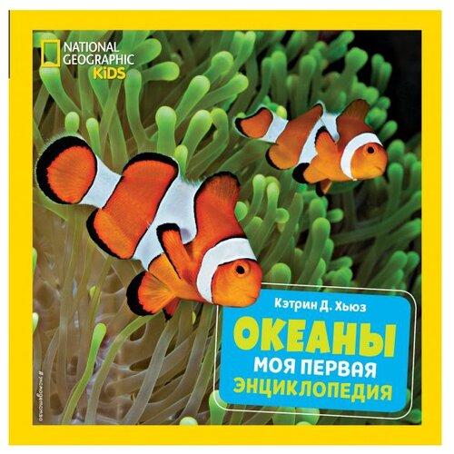 Купить Хьюз Кэтрин Д. National Geographic Kids. Океаны. Моя первая энциклопедия , ЭКСМО, Познавательная литература
