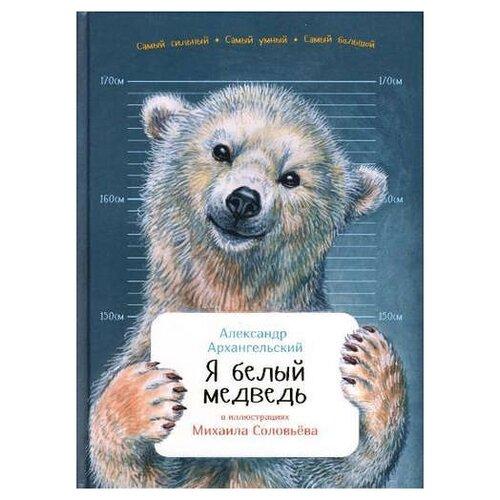 Фото - Архангельский А. Занимательная зоология. Я белый медведь (твердый переплет)  инин а занимательная зоология я бегемот
