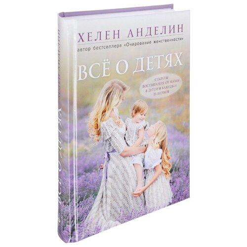 Купить Анделин Х. Все о детях. Секреты воспитания от мамы 8 детей и бабушки 33 внуков , ЭКСМО, Книги для родителей