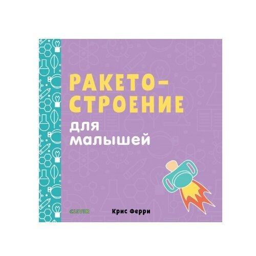 Купить Ферри К. Ракетостроение для малышей , CLEVER, Познавательная литература