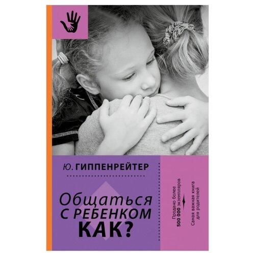 Купить Гиппенрейтер Ю.Б. Общаться с ребенком. Как? , АСТ, Книги для родителей