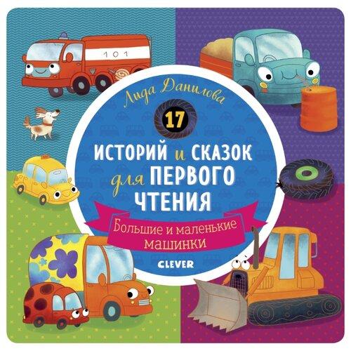 Данилова Л. 17 историй и сказок для первого чтения. Большие и маленькие машинки , CLEVER, Учебные пособия  - купить со скидкой