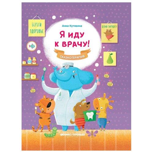 Купить Кутявина А. Сказкотерапия. Я иду к врачу! , Феникс, Книги для малышей