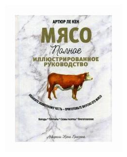 """Ле Кен Артюр """"Мясо. Полное иллюстрированное руководство"""" — Кулинарные книги — купить по выгодной цене на Яндекс.Маркете"""