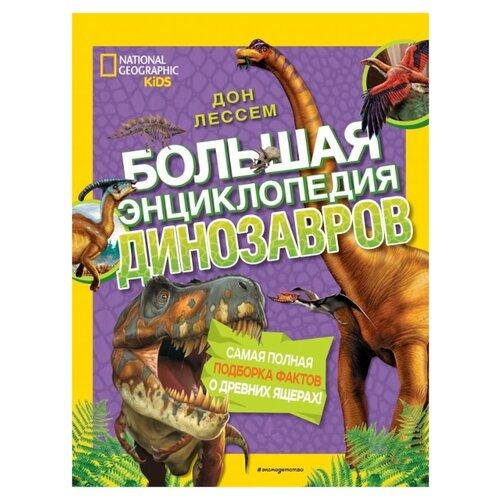 Купить Лессем Д. National Geographic Kids. Большая энциклопедия динозавров , ЭКСМО, Познавательная литература
