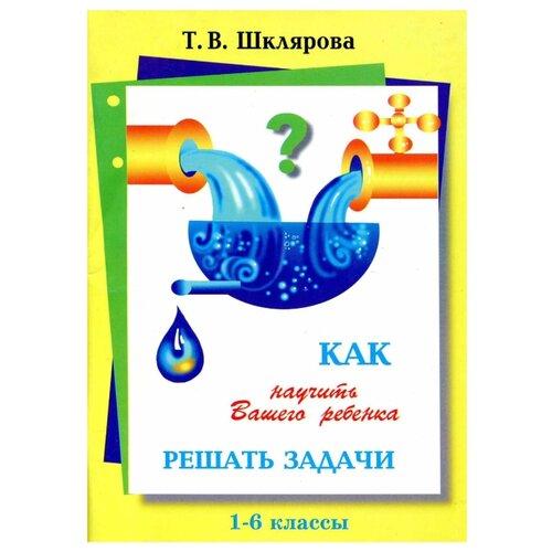 Купить Шклярова Т. В. Как научить Вашего ребенка решать задачи. 1-6 класс , Грамотей, Книги для родителей