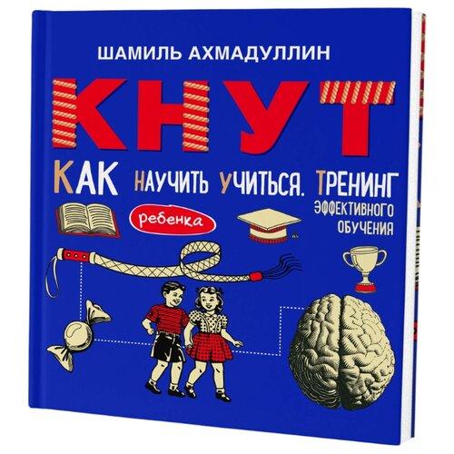 Купить Ахмадуллин Ш.Т. КНУТ. Как научить ребенка учиться. Тренинг эффективного обучения , Филипок и К, Книги для родителей