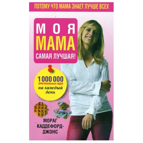 Купить Каддефорд-Джонс М. Моя мама самая лучшая! 1000000 оригинальных идей на каждый день , Попурри, Книги для родителей