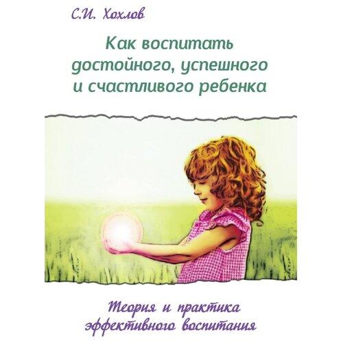 Купить Хохлов С.И. Как воспитать достойного, успешного и счастливого ребенка , Амрита-Русь, Книги для родителей