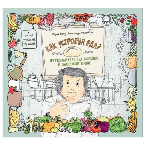 Мазур М., Улатовска А. Как устроена еда? Путеводитель по вкусной и здоровой пище майя гогулан энциклопедия здорового питания большая книга о здоровой и вкусной пище