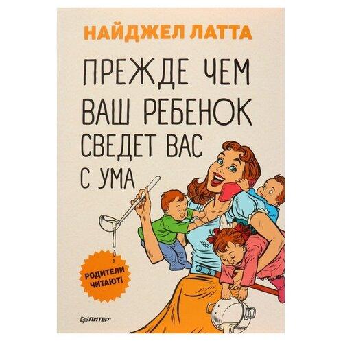 Купить Латта Н. Прежде чем ваш ребенок сведет вас с ума , Издательский Дом ПИТЕР, Книги для родителей