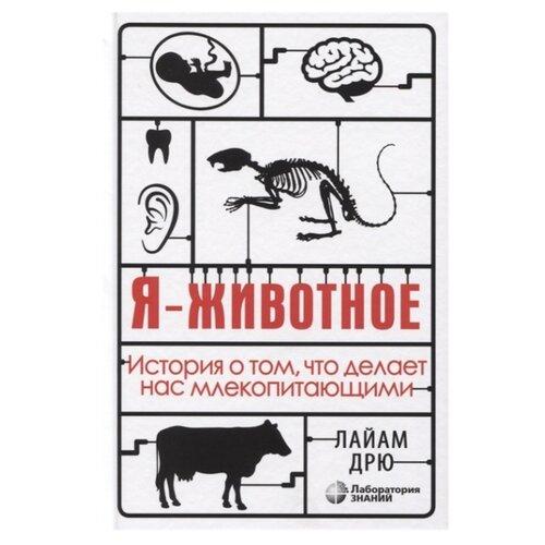 Купить Дрю Л. Я - животное. История о том, что делает нас млекопитающими , Лаборатория знаний, Познавательная литература