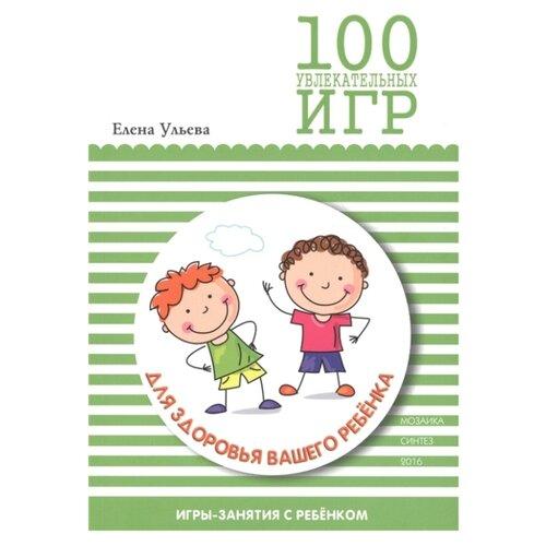 Купить Ульева Е.А. 100 увлекательных игр для здоровья вашего ребенка , Мозаика-Синтез, Книги для родителей