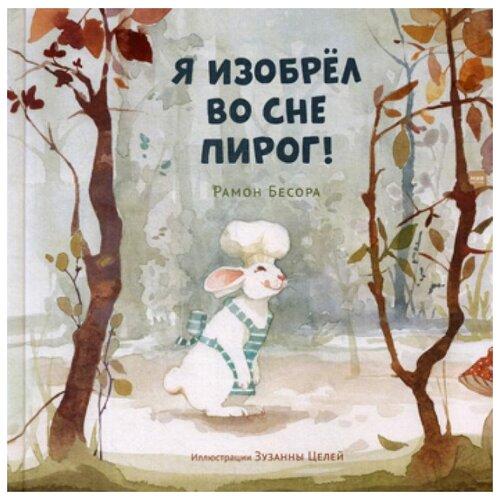 Купить Бесора Р. Я изобрел во сне пирог! , Манн, Иванов и Фербер, Детская художественная литература