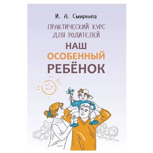 Купить Смирнова И. А. Наш особенный ребенок. Практический курс для родителей. , Каро, Книги для родителей