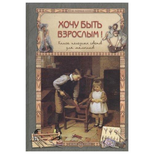 Купить Прохорова О. Хочу быть взрослым! Книга полезных советов для мальчиков , Белый город, Познавательная литература