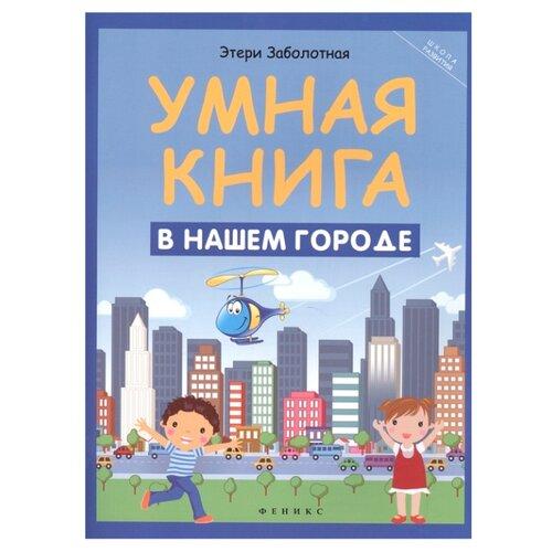 Купить Заболотная Э.Н. Школа развития. Умная книга: в нашем городе , Феникс, Книги с играми