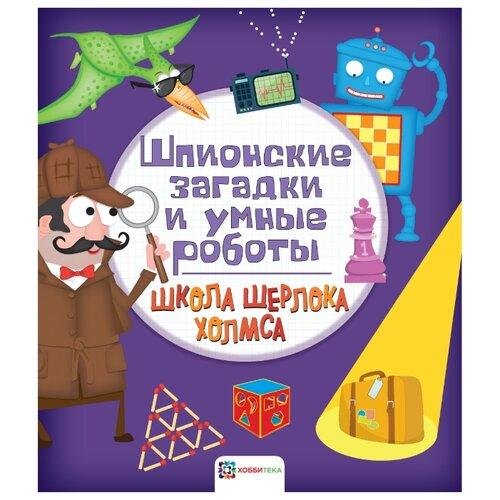 Купить Болотова П. Школа Шерлока Холмса. Шпионские загадки и умные роботы , Хоббитека, Книги с играми