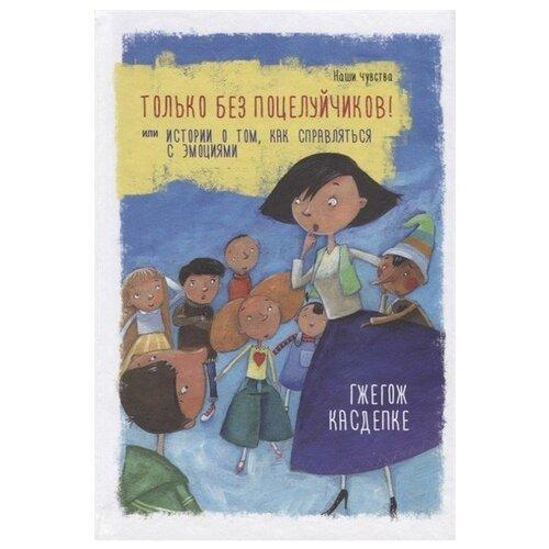 Купить Каздепке Г. Только без поцелуйчиков! или История о том, как справляться с эмоциями , Попурри, Книги для родителей