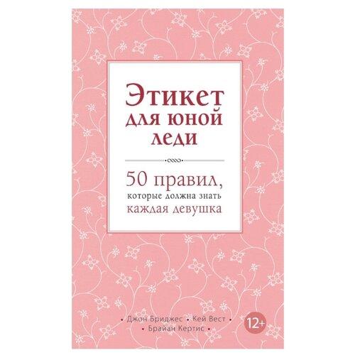 Бриджес Дж., Вест К., Кертис Б. Этикет для юной леди. 50 правил, которые должна знать каждая девушка бриджес дж глассман б чувак и мастер дзен
