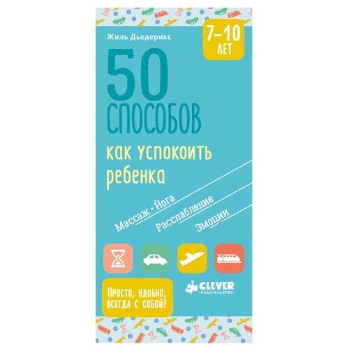 Купить Дьедерикс Ж. 50 способов как успокоить ребенка. 7-10 лет , CLEVER, Книги для родителей