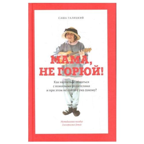 Купить Галицкий С. Мама, не горюй! Как научиться общаться с пожилыми родителями и при этом не сойти с ума самому , Захаров, Книги для родителей