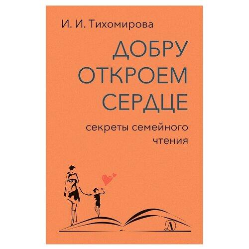 Купить Тихомирова И. Добру откроем сердце: секреты семейного чтения , Детская литература, Книги для родителей