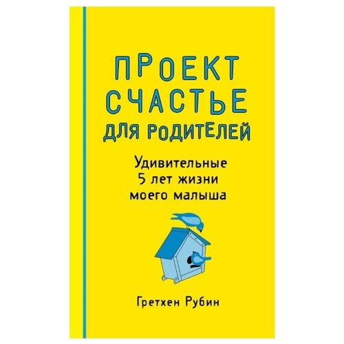 Купить Гретхен К.Р. Проект Счастье для родителей. Удивительные 5 лет жизни моего малыша , ЭКСМО, Книги для родителей
