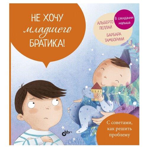 Купить Пеллай А., Тамборини Б. Не хочу младшего братика! , BHV, Книги для родителей
