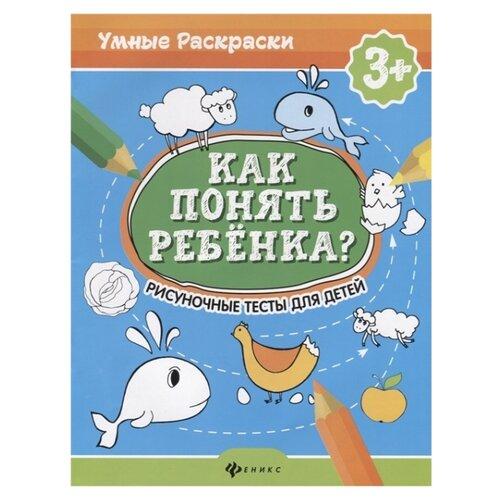 Купить Андреева М., Попова Н. Умные раскраски. Как понять ребенка? Рисуночные тесты для детей 3+ , Феникс, Книги для родителей
