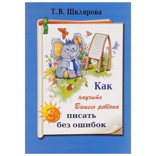 Шклярова Как научить Вашего ребенка писать без ошибок шклярова татьяна васильевна как научить вашего ребенка делать фонетический разбор слова