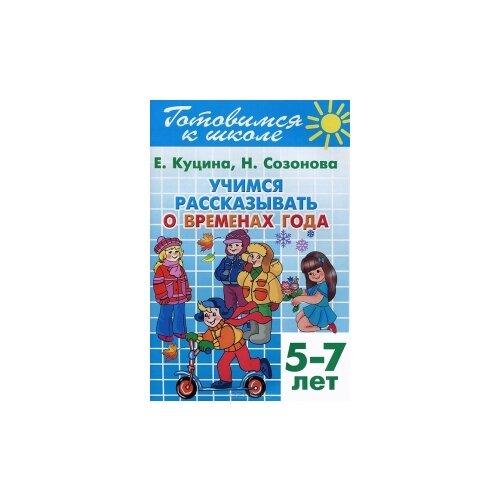 Купить Куцина Е. Учимся рассказывать о временах года. Для детей 5-7 лет , Литур, Учебные пособия
