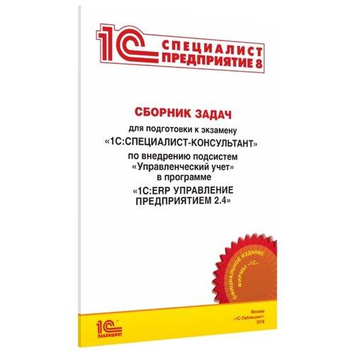 Сборник задач для подготовки к экзамену «1С:Специалист-консультант» по внедрению подсистем «Управленческий учет» в программе «1С:ERP Управление предприятием 2.4»