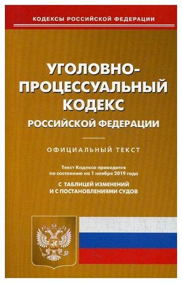 Уголовно-процессуальный кодекс Российской Федерации Официальный текст Текст кодекса приводится по сотоянию на 1 ноября 2019 года с таблицей изменений и с постановлениями судов