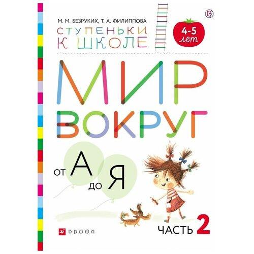 Купить Безруких М.М. Мир вокруг от А до Я. Часть 2. Пособие для детей 4-5 лет , ДРОФА, Учебные пособия