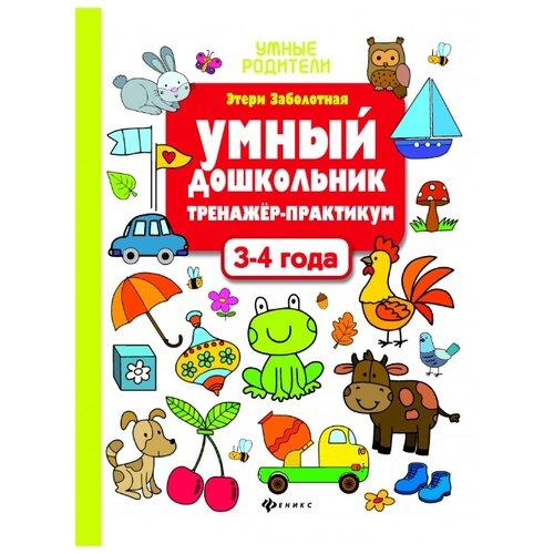 Купить Заболотная Э.Н. Умные родители. Умный дошкольник. 3-4 года: тренажер-практикум. 3-е издание , Феникс, Учебные пособия