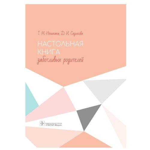 Купить Неешпапа Т., Садыкова Д. Настольная книга заботливых родителей , ГЭОТАР-Медиа, Книги для родителей