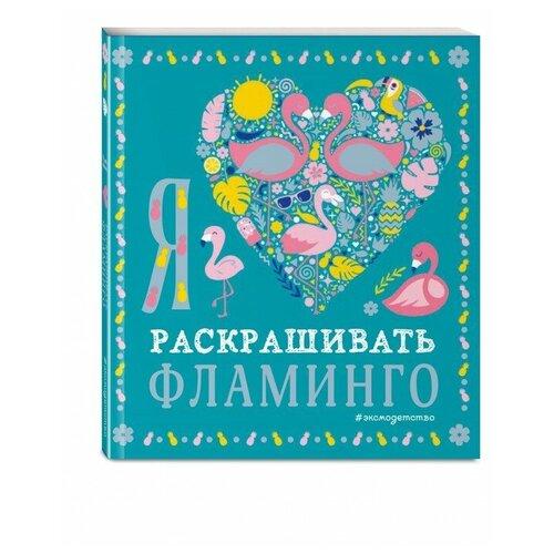 Купить Эксмодетство Книга-раскраска Я люблю раскрашивать фламинго, Раскраски