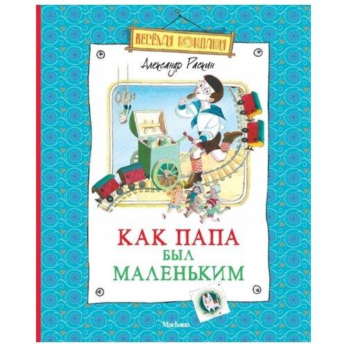 Купить Раскин А. Как папа был маленьким , Махаон, Детская художественная литература