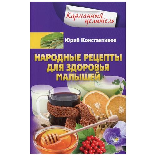 Фото - Константинов Ю. Карманный целитель. Народные рецепты для здоровья малышей константинов ю лечение солью народные рецепты
