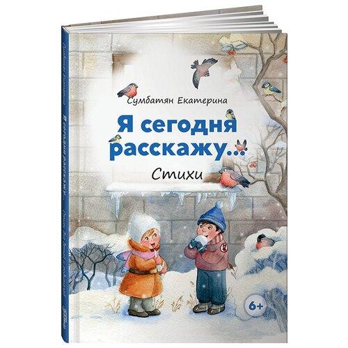 Купить Я сегодня расскажу, Альпина Паблишер, Детская художественная литература