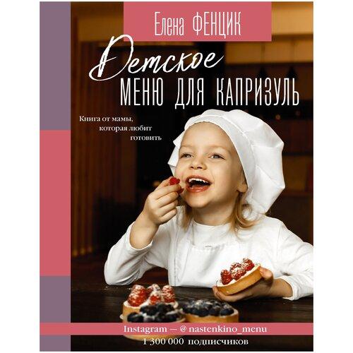 Купить Детское меню для капризуль. Книга от мамы, которая любит готовить Фенцик Е.М., АСТ, Книги для родителей