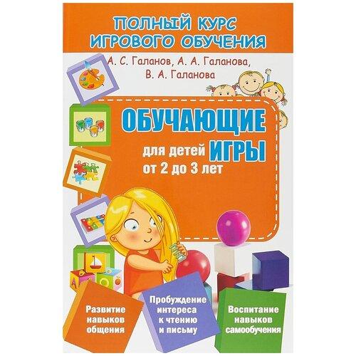 Купить Галанов А.С., Галанова В.А., Галанова А.А. Полный курс игрового обучения. Обучающие игры для детей от 2 до 3 лет , ПринтБук, Книги для родителей