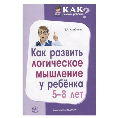 алябьева е а как развить память у ребенка учим запоминать стихи Алябьева Е. Как развить логическое мышление у ребенка 5—8 лет