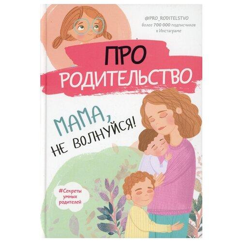 Купить Про родительство. Мама, не волнуйся!, АСТ, Книги для родителей