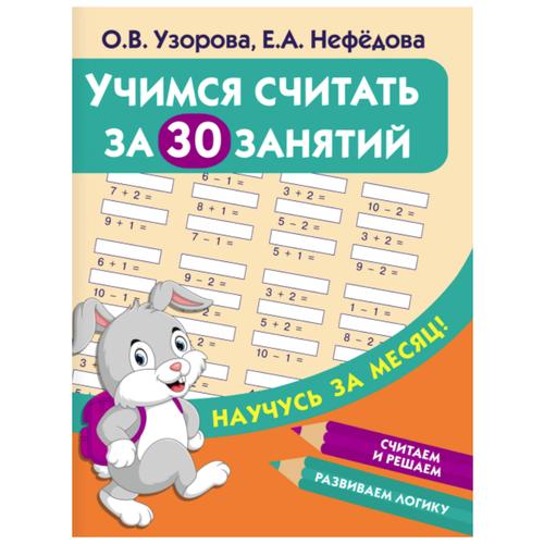 Узорова О.В., Нефедова Е.А. Научусь за месяц. Учимся считать за 30 занятий учимся пересказывать за 30 занятий