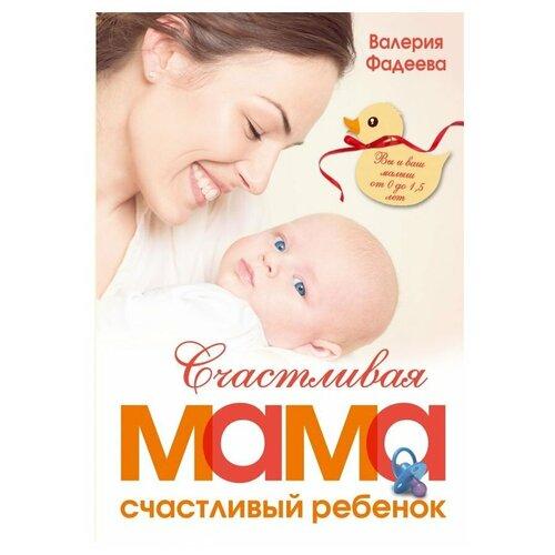 Купить Фадеева В.В. Счастливая мама - счастливый ребенок. Вы и ваш малыш от 0 до 1, 5 лет , Времена, Книги для родителей
