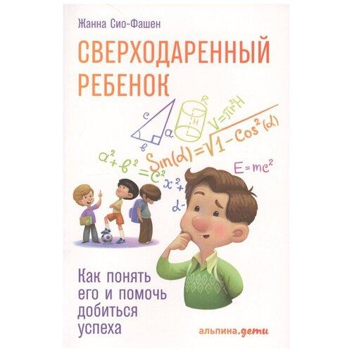 Купить Сио-Фашен Ж. Сверходаренный ребенок: Как понять его и помочь добиться успеха , Альпина Паблишер, Книги для родителей